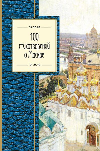 Окуджава Б.Ш., Пушкин А.С., Ахматова А.А. и др. 100 стихотворений о Москве