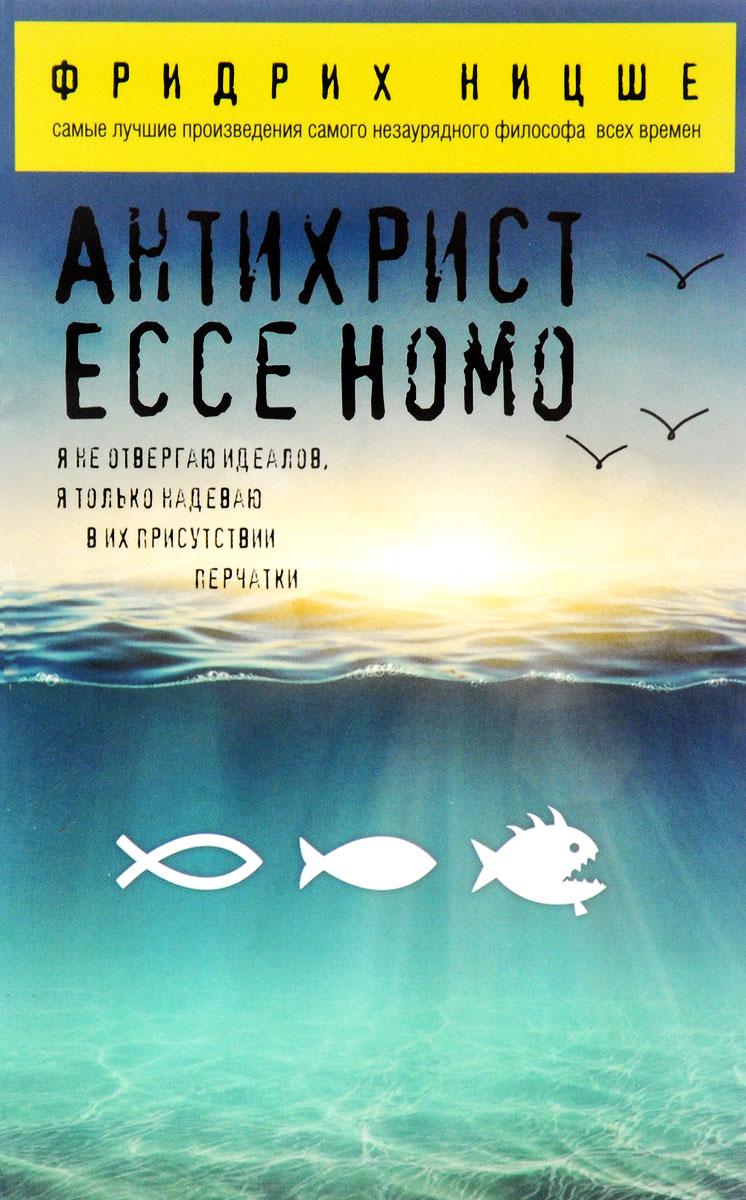 Фридрих Ницше Антихрист. Ecce Homo ницше ф сумерки идолов ecce homo