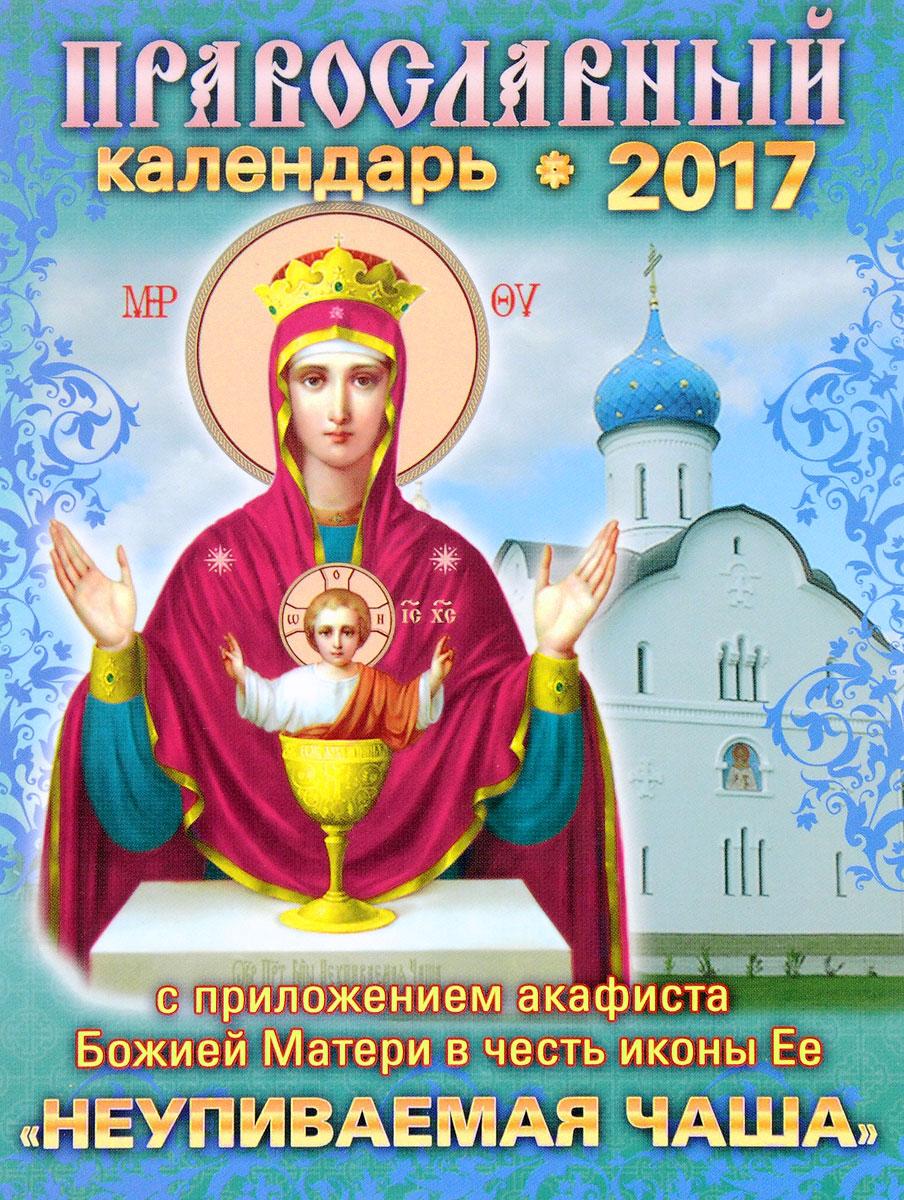 Православный календарь на 2017 год с приложением акафиста Божией Матери в честь иконы Ее Неупиваемая Чаша д в хорсанд православный календарь на 2018 год