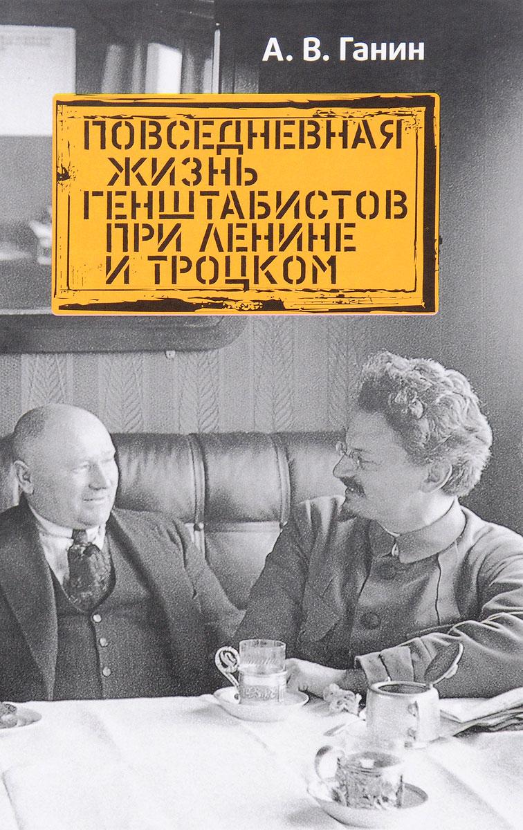 А. В. Ганин Повседневная жизнь генштабистов при Ленине и Троцком