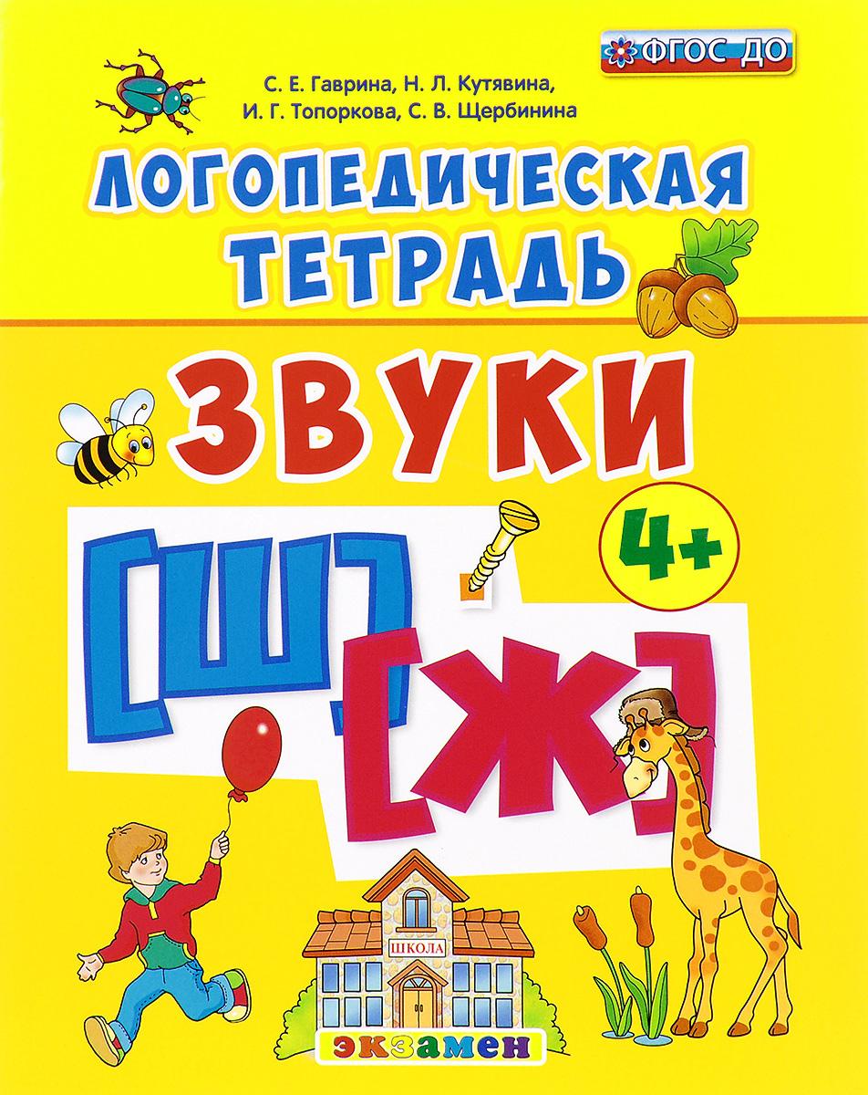 С. Е. Гаврина, Н. Л. Кутявина, И. Г. Топоркова, С. В. Щербинина Логопедическая тетрадь. Звуки [ш] - [ж] учимся правильно произносить звуки ш и ж