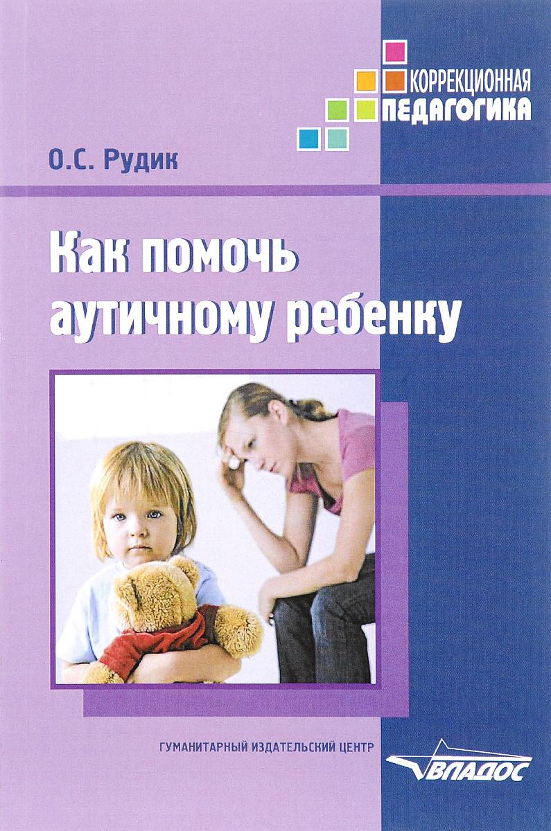 Как помочь аутичному ребенку. Книга для родителей. Методическое пособие. О. С. Рудик