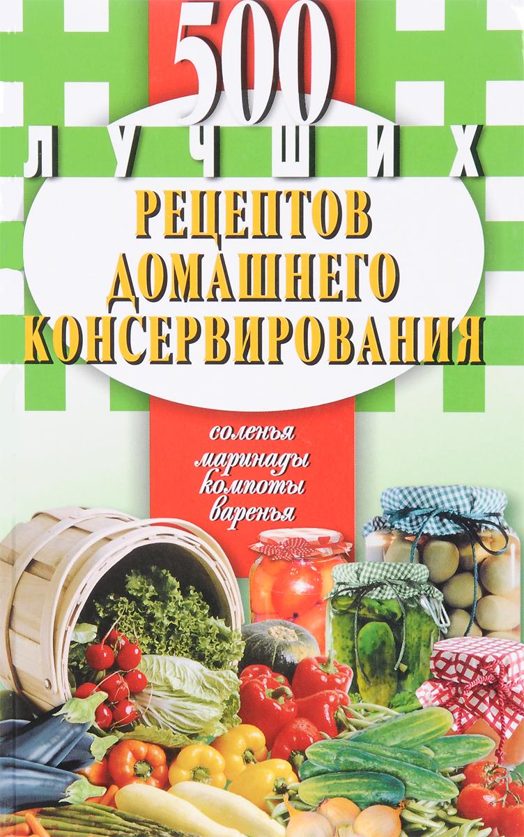 500 лучших рецептов домашнего консервирования. Соленья, маринады, компоты, варенья как приготовить вкусно и дешево соленья варенья копченья
