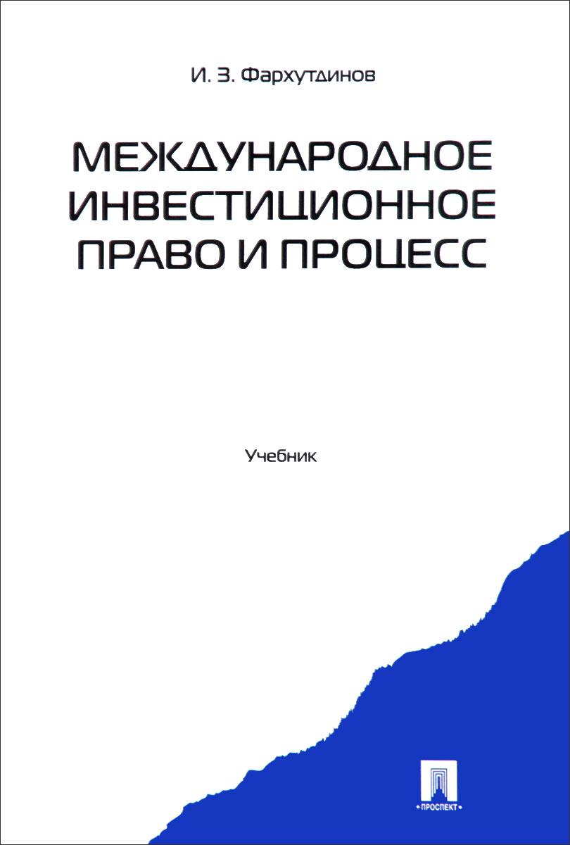 И. З. Фархутдинов Международное инвестиционное право и процесс. Учебник