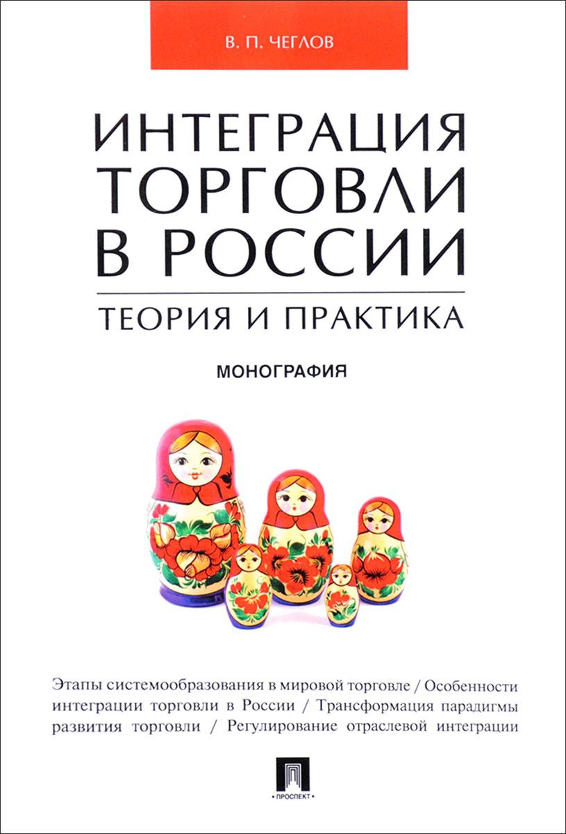В. П. Чеглов Интеграция торговли в России. Теория и практика е а шумков структуры механических торговых систем