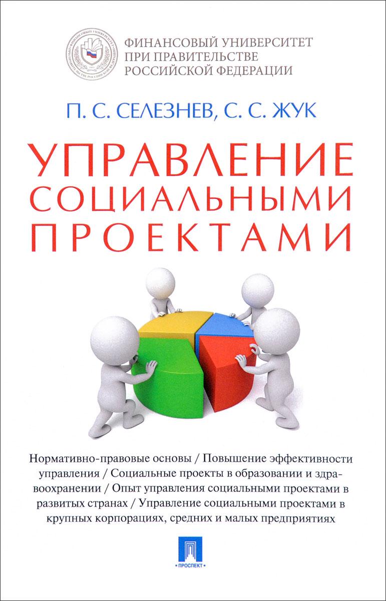 П. С. Селезнев, С. С. Жук Управление социальными проектами книги проспект управление социальными проектами монография