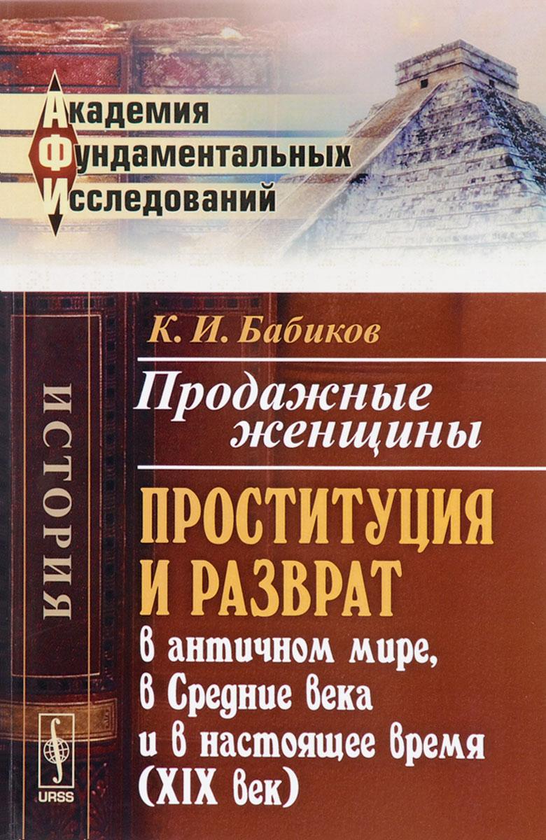 Продажные женщины. Проституция и разврат в античном мире, в Средние века и в настоящее время (XIX век). К. И. Бабиков