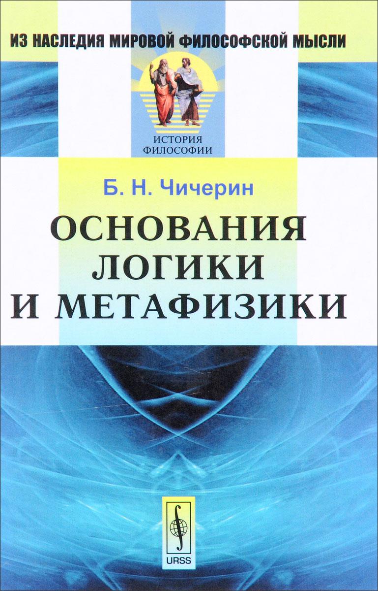 Б. Н. Чичерин Основания логики и метафизики б н чичерин положительная философия и единство науки