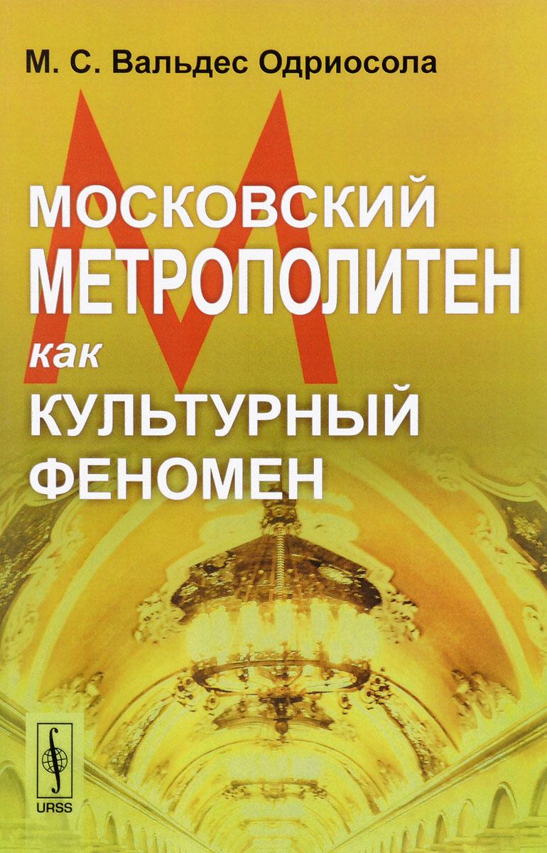 М. С. Вальдес Одриосола Московский метрополитен как культурный феномен московское метро
