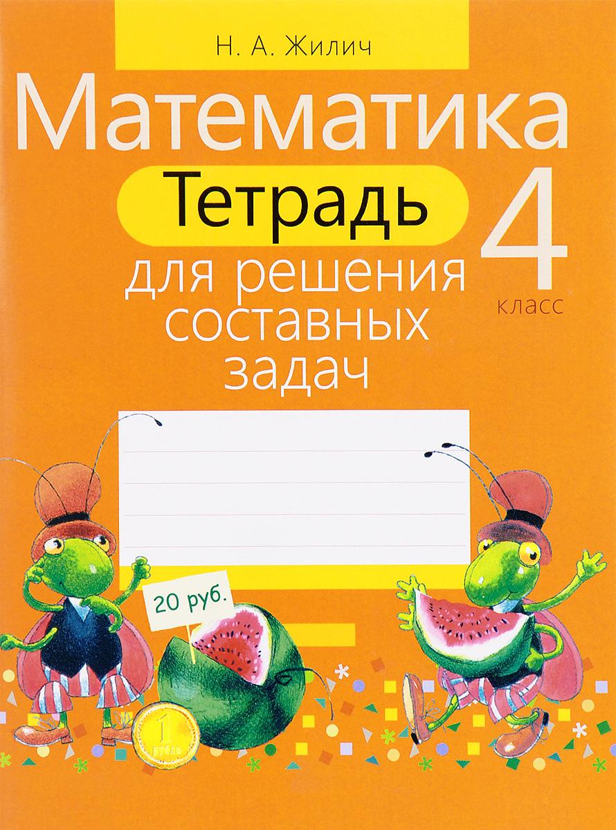 Н. А. Жилич Математика. 4 класс. Тетрадь для решения составных задач