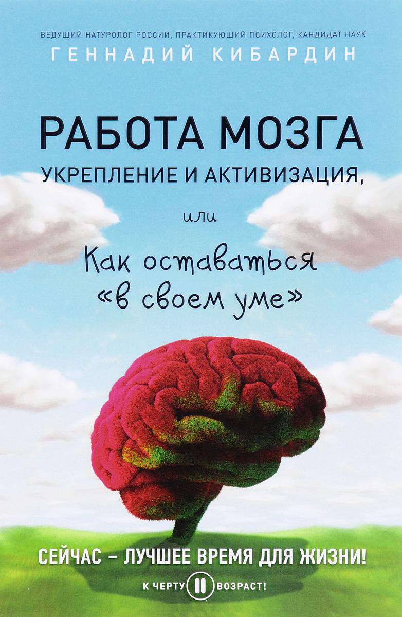 Геннадий Кибардин Работа мозга. Укрепление и активизация, или Как оставаться в своем уме