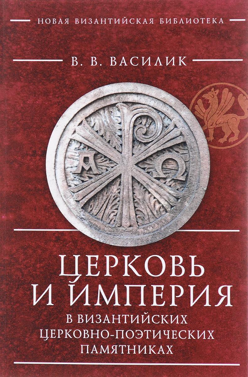 Церковь и империя в византийских церковно-поэтических памятниках. В. В. Василик