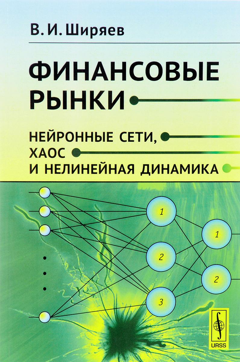 Zakazat.ru: Финансовые рынки: Нейронные сети, хаос и нелинейная динамика. В. И. Ширяев