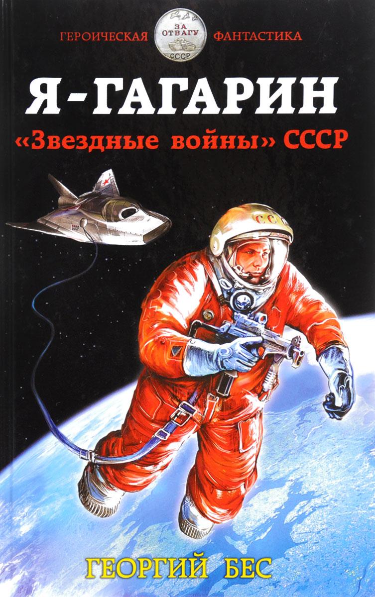 Георгий Бес Я - Гагарин. Звездные войны СССР антон первушин звездные войны ссср против сша