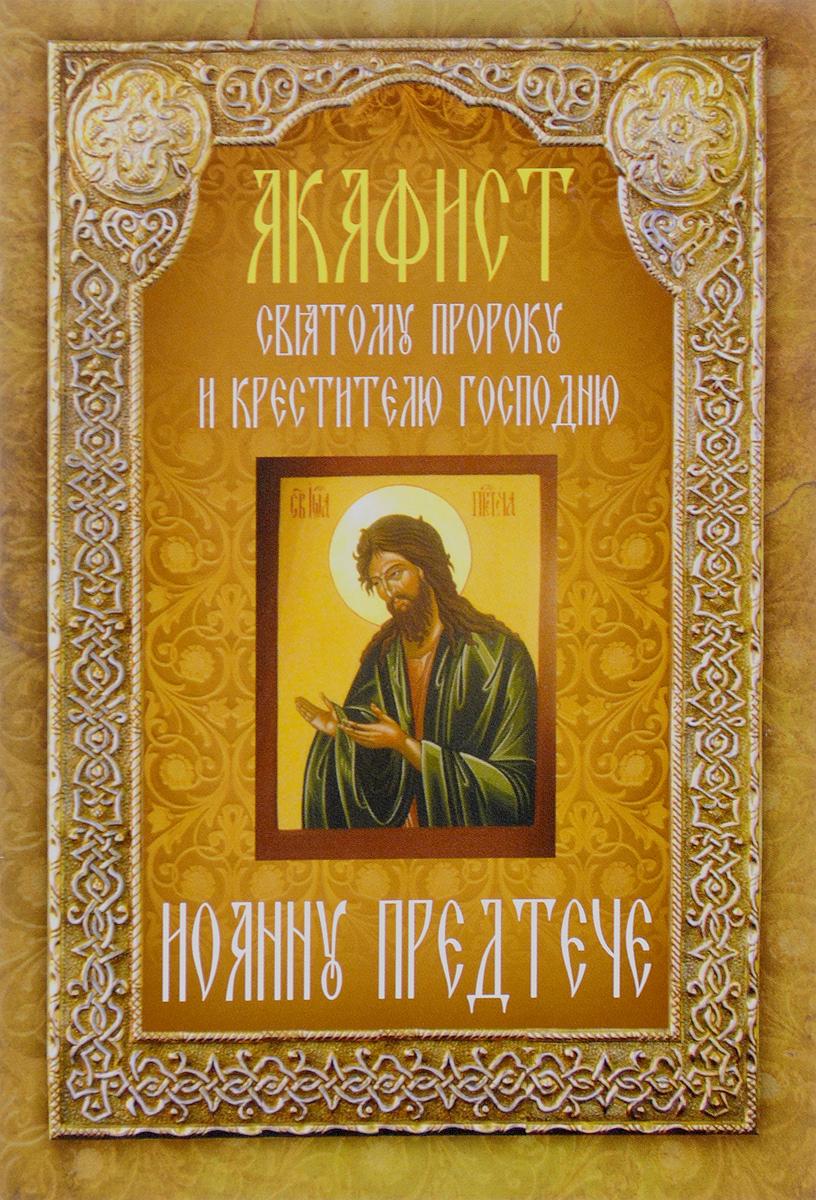 Акафист святому пророку и крестителю Господню Иоанну Предтече александр трофимов акафист святому праведному иоанну русскому