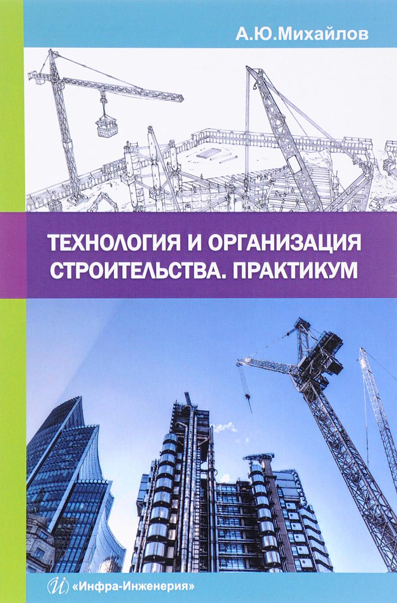 А. Ю. Михайлов Технология и организация строительства. Практикум. Учебно-практическое пособие