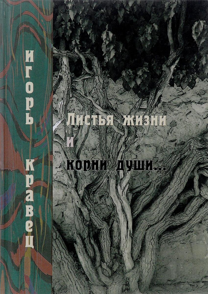 Игорь Кравец Листья жизни и корни души ISBN: 978-5-91763-320-6