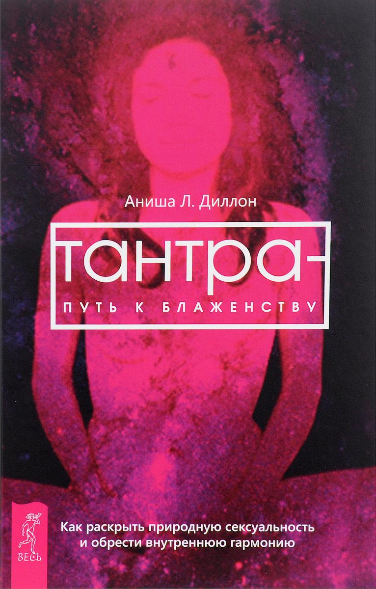 Тантра - путь к блаженству. Как раскрыть природную сексуальность и обрести гармонию. Аниша Л. Диллон