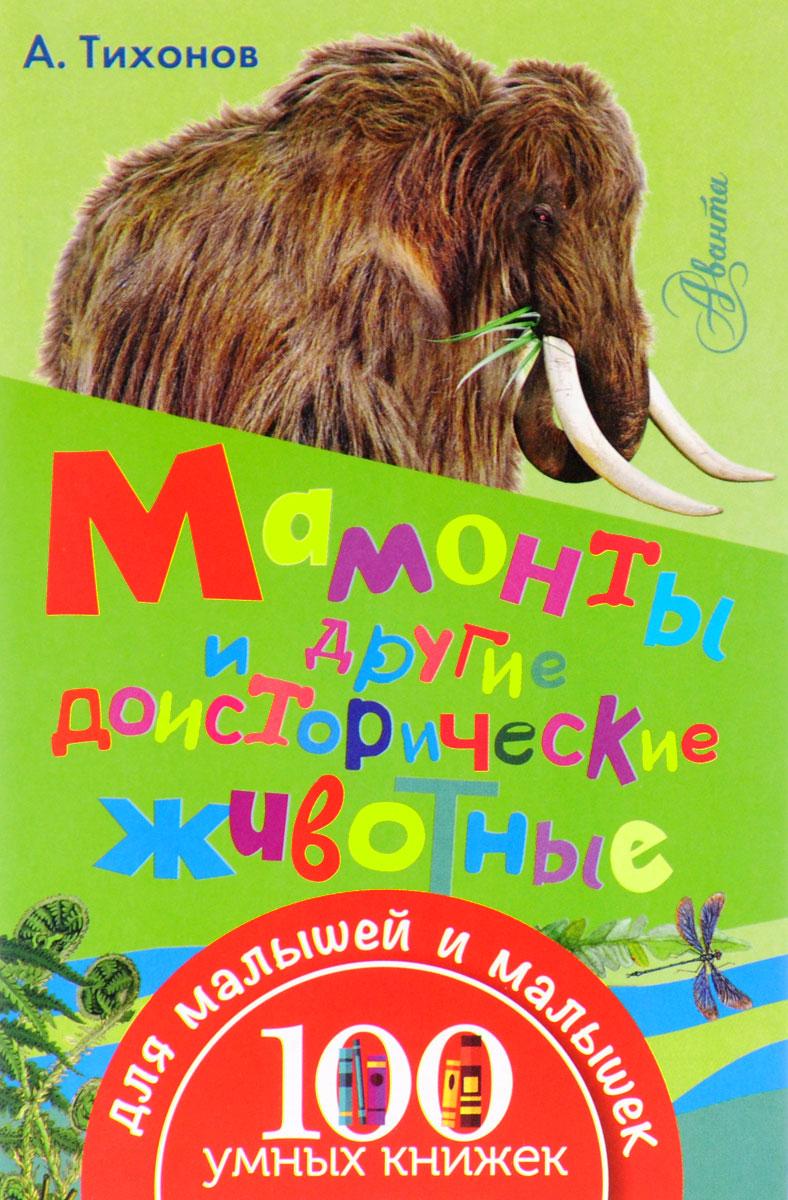 А. Тихонов Мамонты и другие доисторические животные динозавры и другие доисторические животные детская энциклопедия