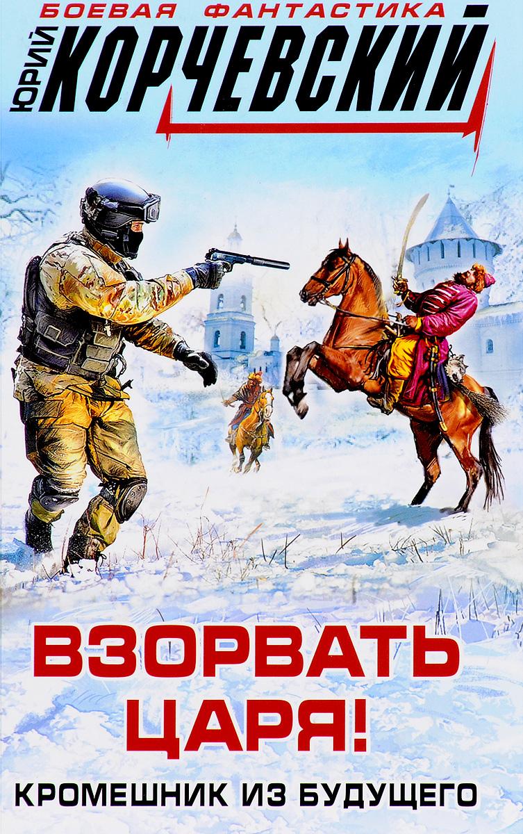 Юрий Корчевский Взорвать царя! Кромешник из будущего карих в саломея танец для царя ирода