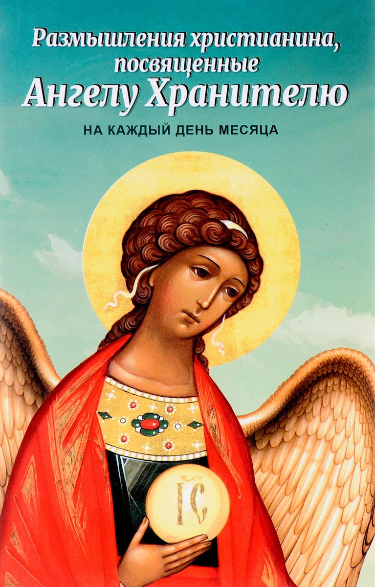 Размышления христианина, посвященные Ангелу Хранителю, на каждый день месяца размышления христианина посвященные ангелу хранителю на каждый день месяца с приложением канона ан