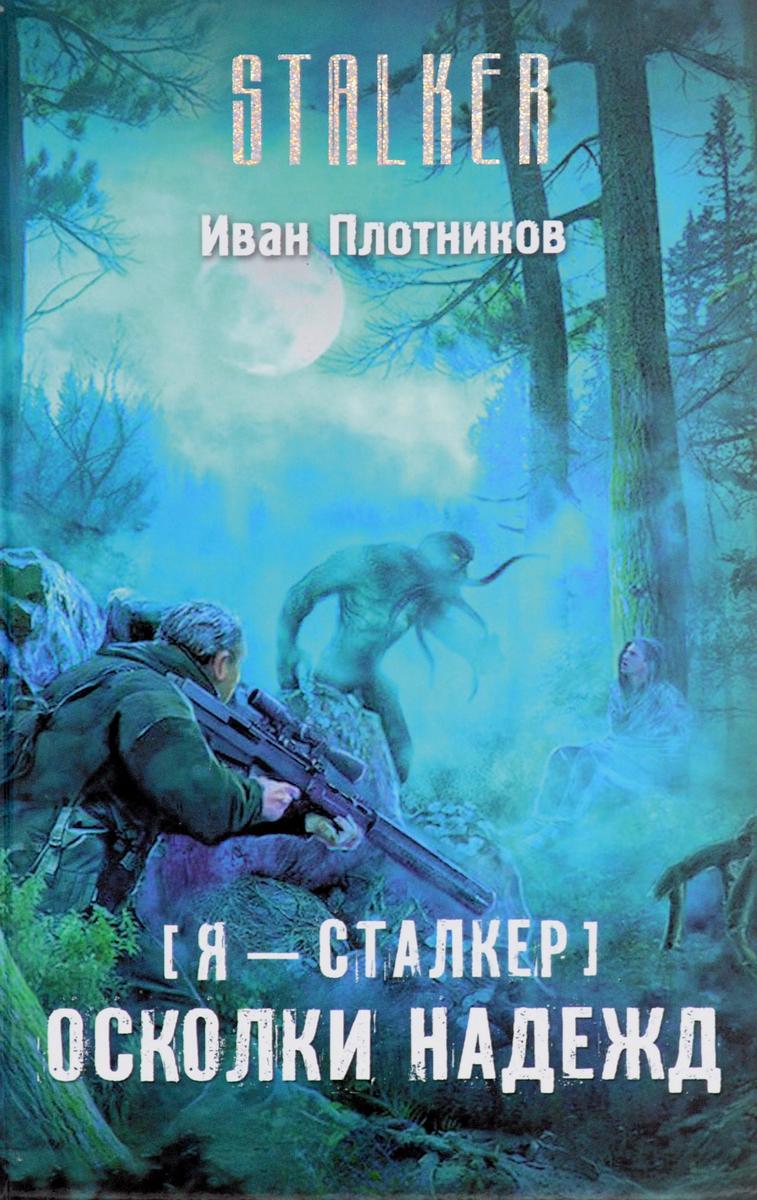 Иван Плотников Я - сталкер. Осколки надежд