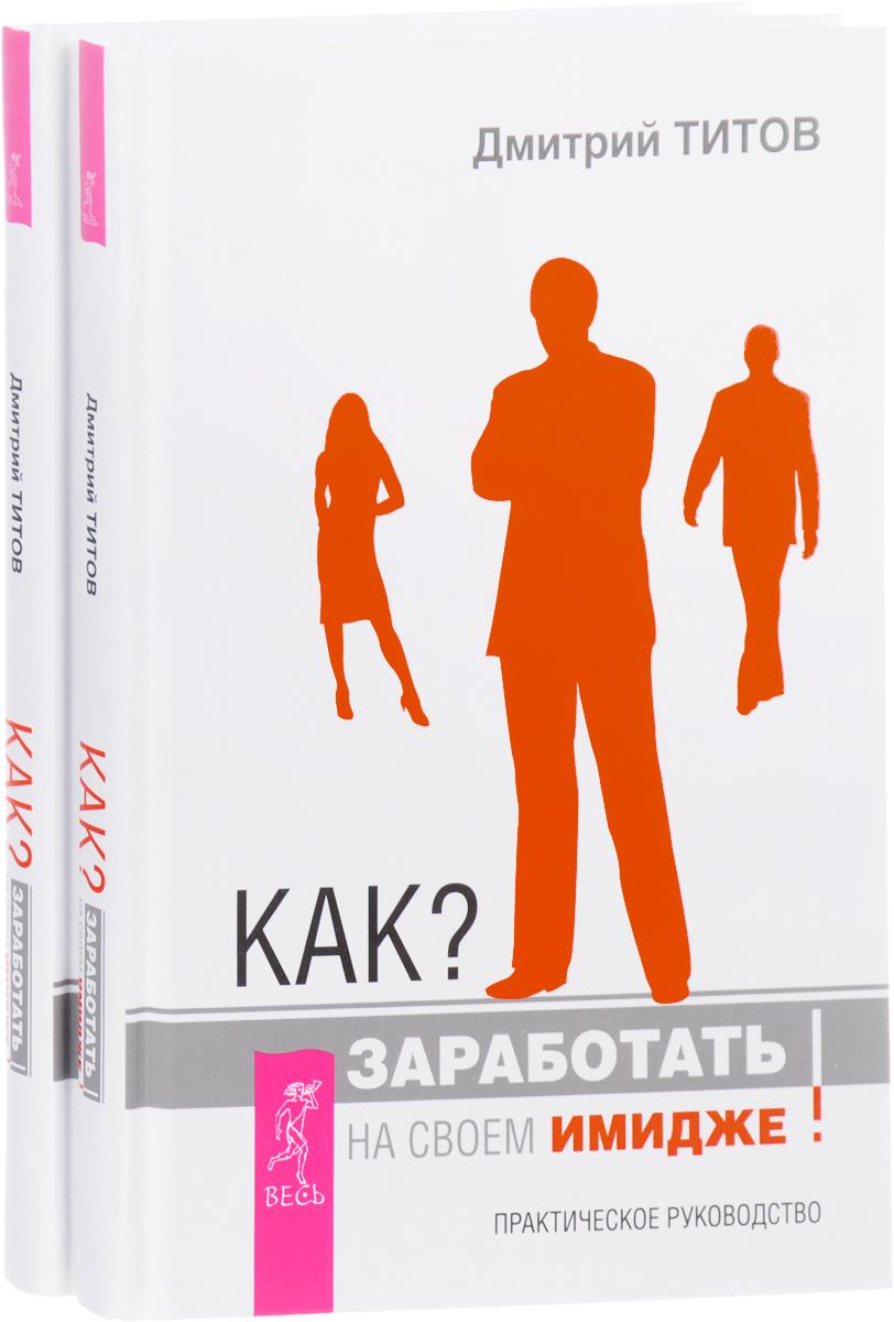 Дмитрий Титов Как? Заработать на своем имидже! Практическое руководство (комплект из 2 книг)