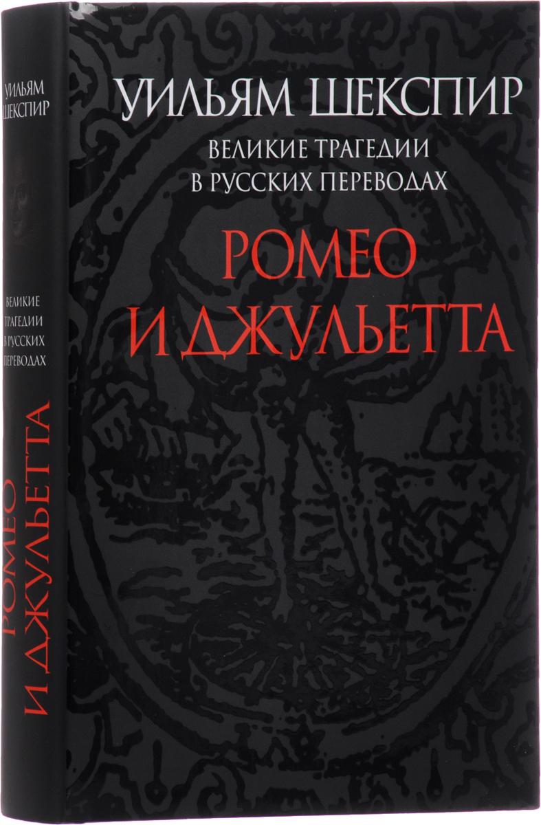 Уильям Шекспир Великие трагедии в русских переводах. Ромео и Джульетта