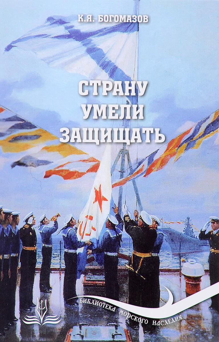К. Я. Богомазов Страну умели защищать ISBN: 978-5-90579-518-3, 978-5-7355-0799-4