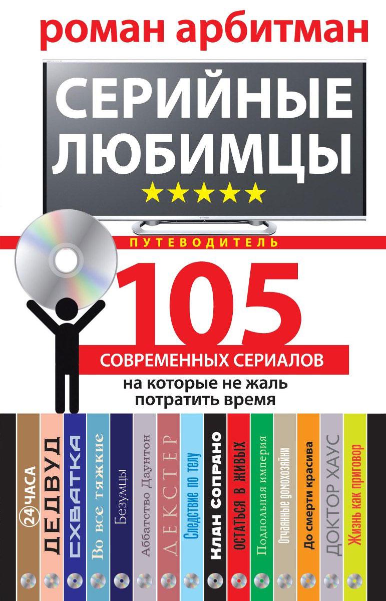 Роман Арбитман Серийные любимцы. 105 современных сериалов, на которые не жаль потратить время