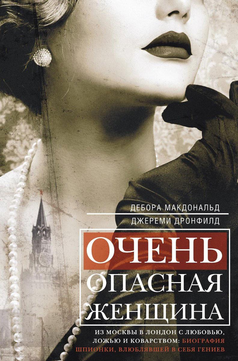 Дебора Макдональд, Джереми Дронфилд Очень опасная женщина. Из Москвы в Лондон с любовью, ложью и коварством ISBN: 978-5-227-07130-9