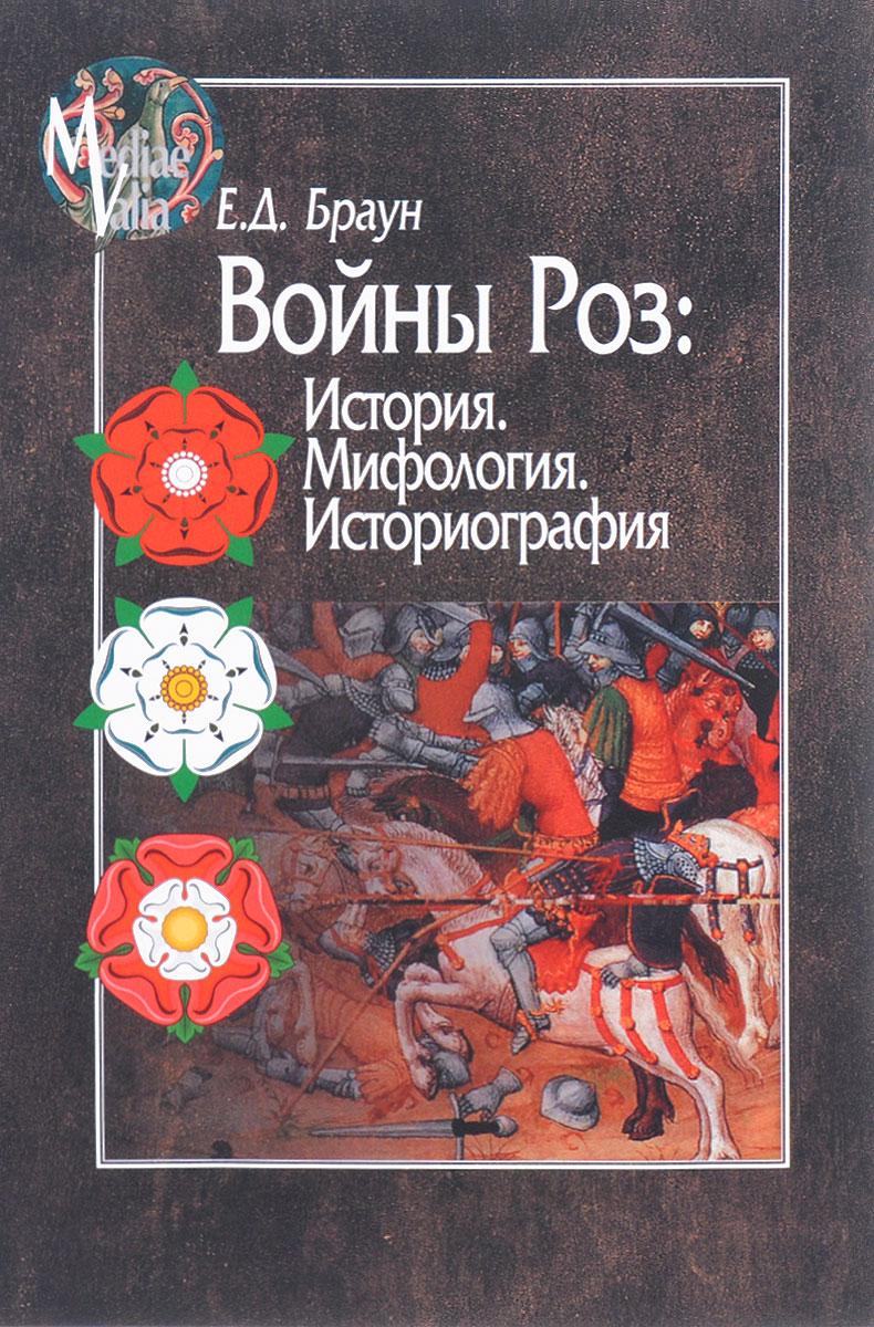 Е. Д. Браун Войны Роз. История. Мифология. Историография ISBN: 978-5-98712-645-5