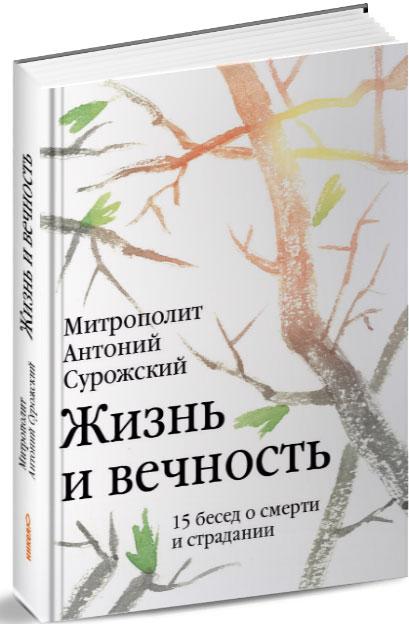 Митрополит Антоний Сурожский Жизнь и вечность. 15 бесед о смерти и страдании о любви и смерти