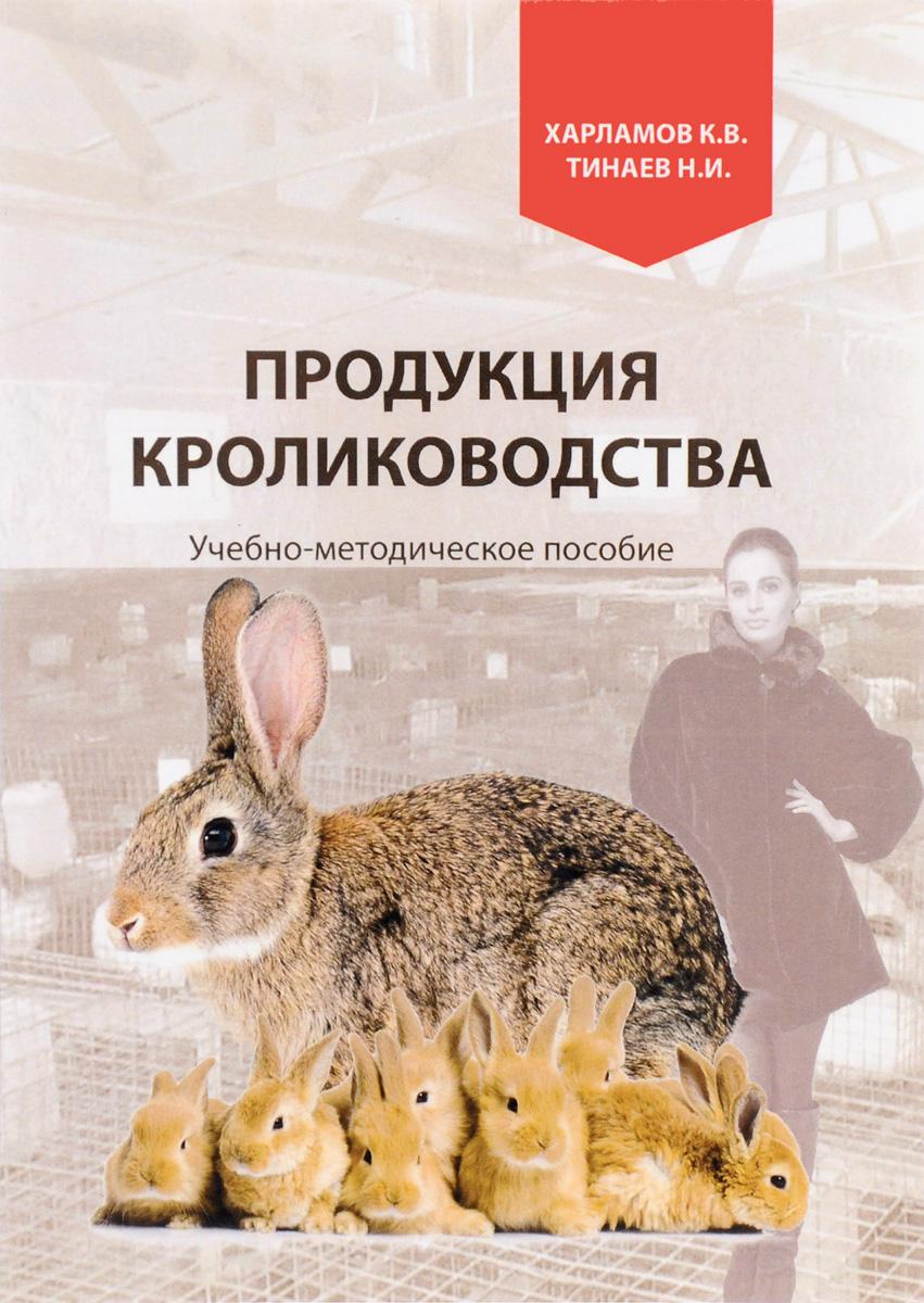 К. В. Харламов, Н. И. Тинаев Продукция кролиководства. Учебно-методическое пособие