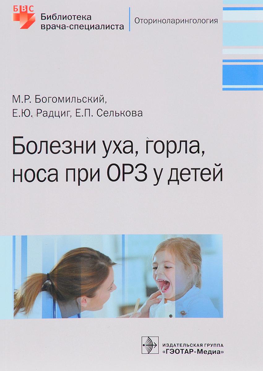 М. Р. Богомильский, Е. Ю. Радциг, Е. П. Селькова. Болезни уха,горла,носа при ОРЗ у детей