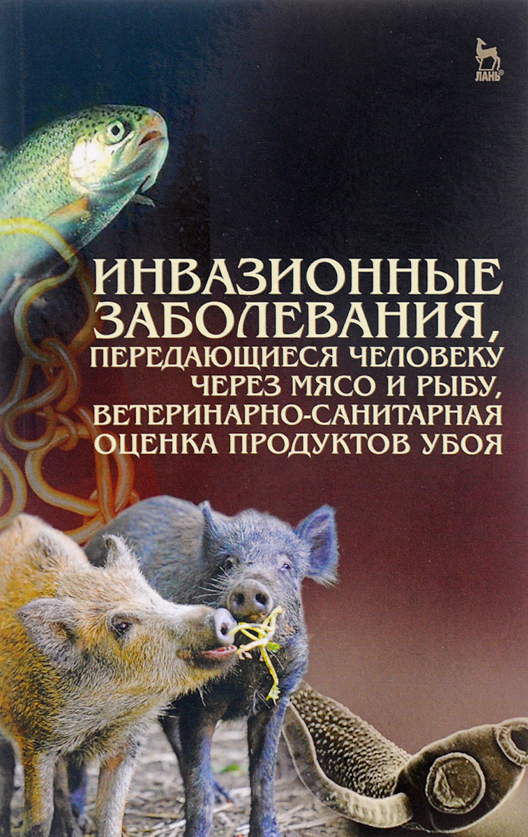 Инвазионные заболевания, передающиеся человеку через мясо и рыбу, ветеренарно-санитарная оценка продуктов убоя. Учебное пособие