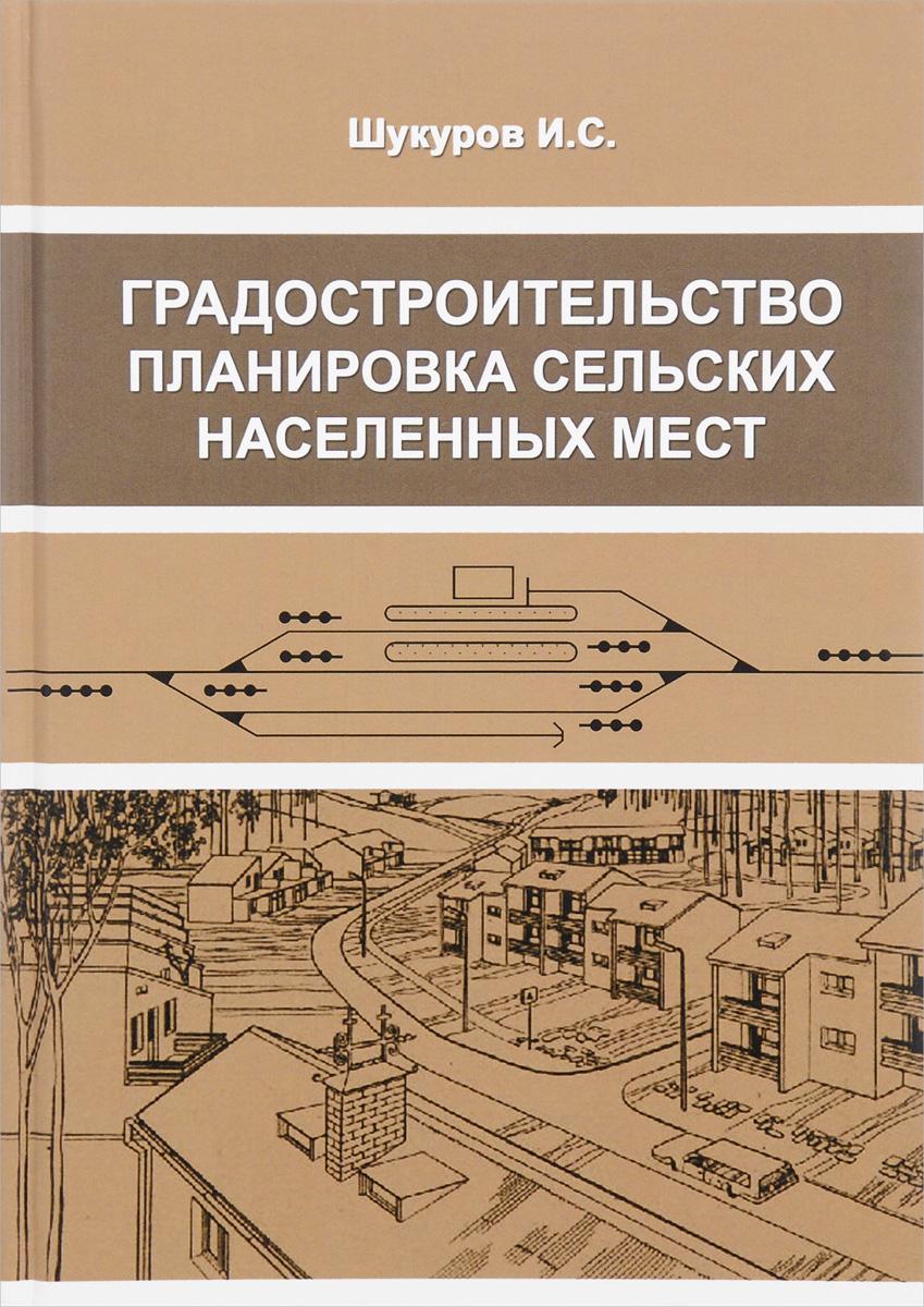 И. С. Шукуров Градостроительство, планировка сельских населенных мест. Учебное пособие