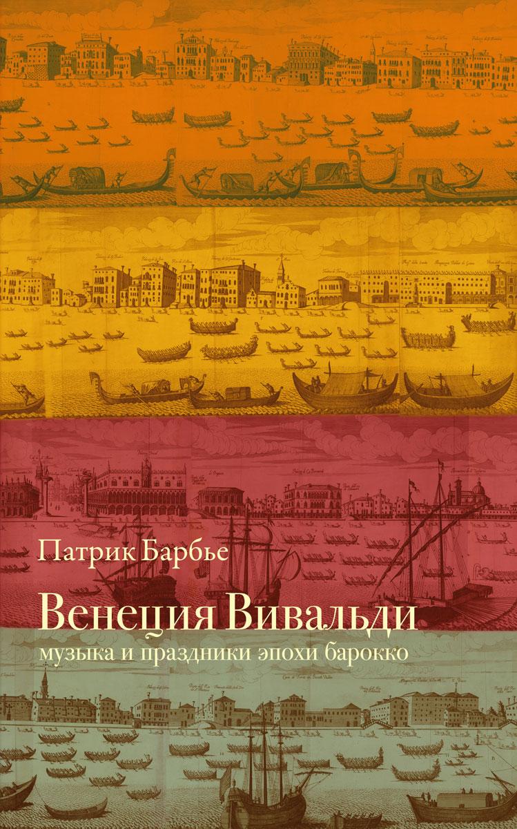 Патрик Барбье Венеция Вивальди. Музыка и праздники эпохи барокко ISBN: 978-5-89059-265-1