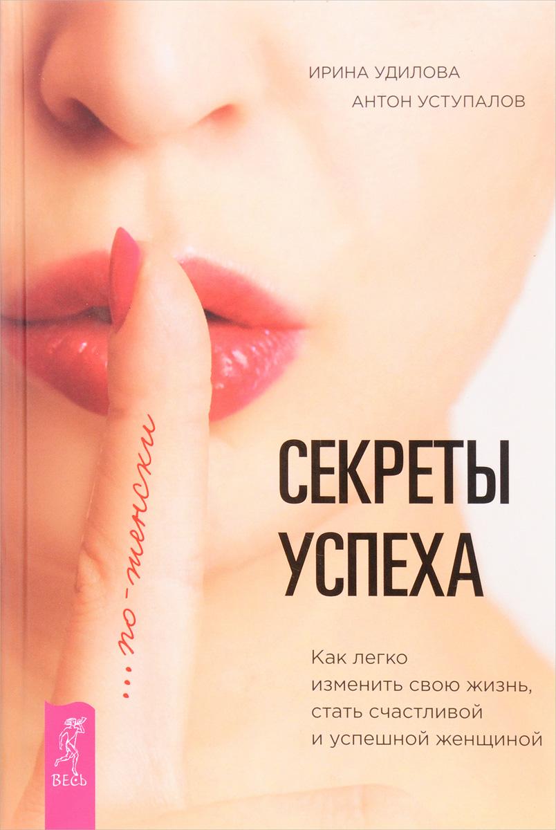 Ирина Удилова, Антон Уступалов Секреты успеха по-женски. Как легко изменить свою жизнь, стать счастливой и успешной женщиной