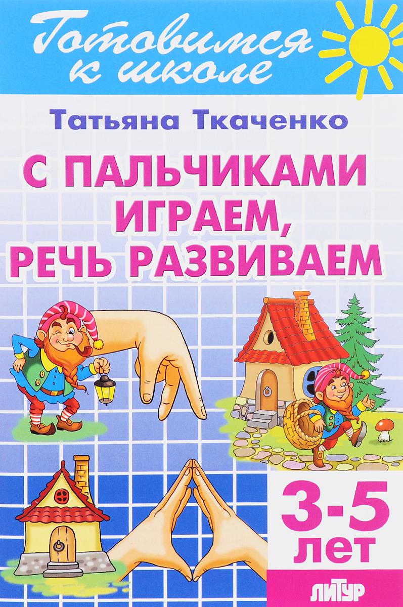 Т. А. Ткаченко С пальчиками играем, речь развиваем. Для детей 3-5 лет цены онлайн