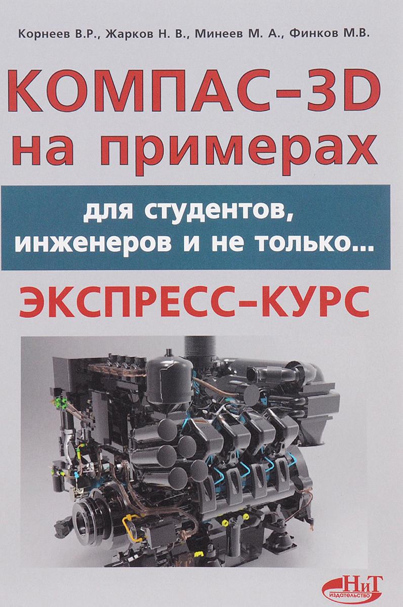 В. Р. Корнеев, Н. В. Жарков, М. А. Минеев, М. В. Финков КОМПАС-3D на примерах. Для студентов, инженеров и не только…