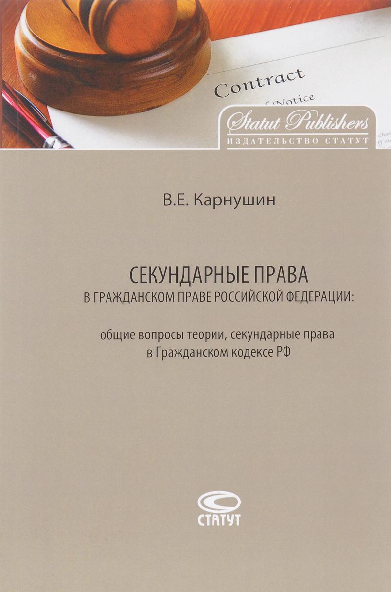 В. Е. Карнушин Секундарные права в гражданском праве Российской Федерации. Общие вопросы теории, секундарные Гражданском кодексе РФ