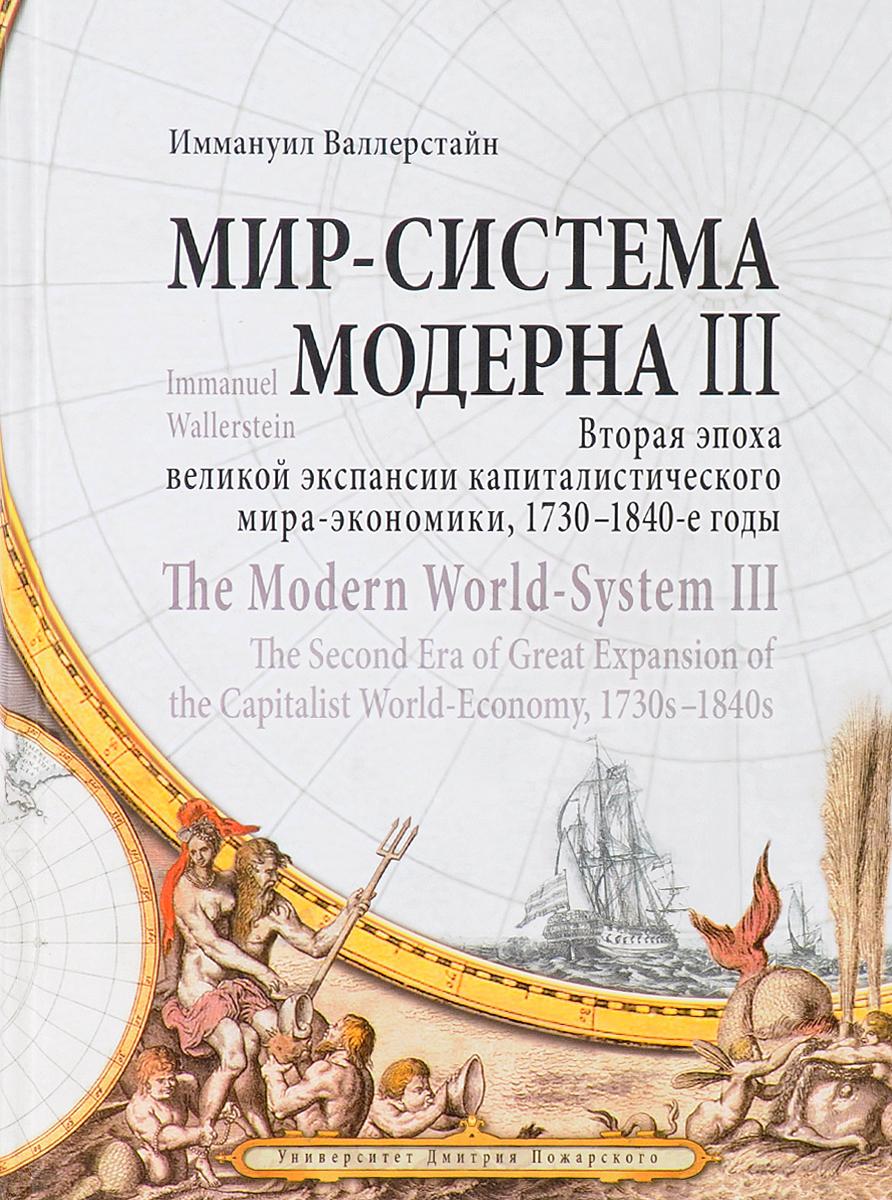 Мир - система Модерна. Том 3. Вторая эпоха великой экспансии капиталистического мира-экономики, 1730-1840-е годы. Иммануил Валлерстайн