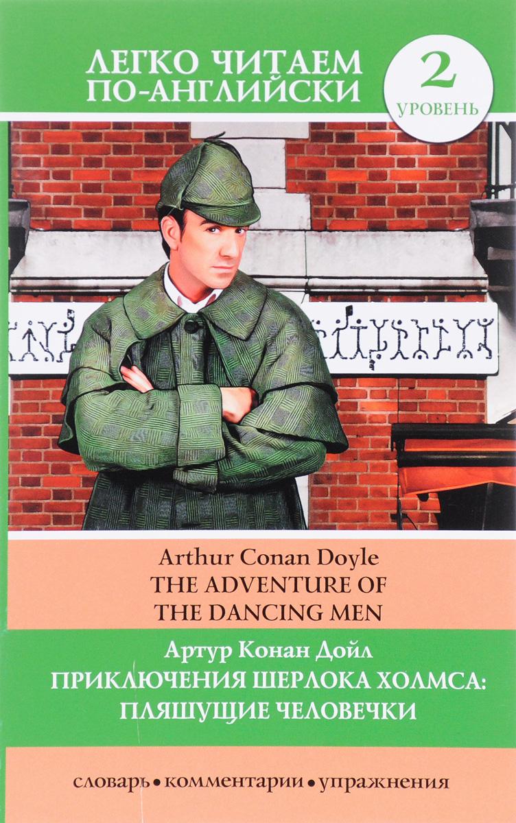 Артур Конан Дойл Приключения Шерлока Холмса Пляшущие человечкиThe Adventure of the Dancing Men