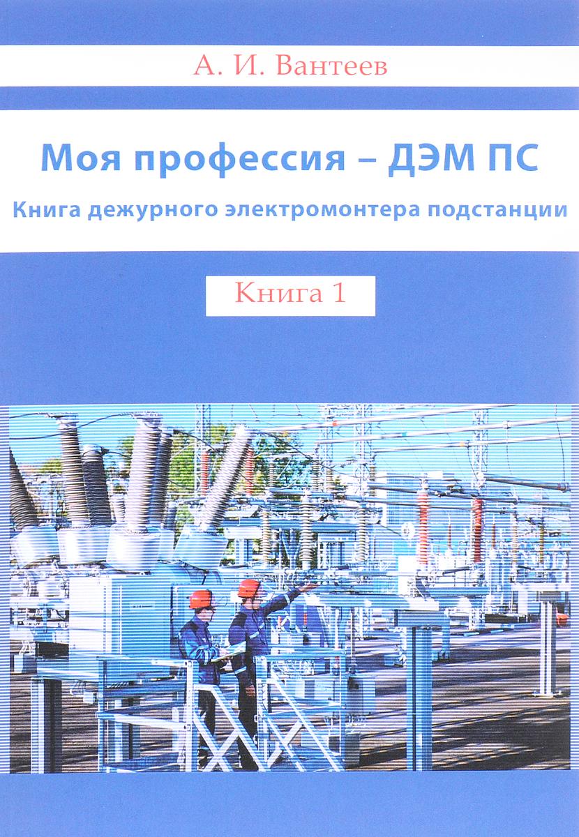 А. И. Вантеев Моя профессия - ДЭМ ПС. Книга дежурного электромонтёра подстанции. Книга 1