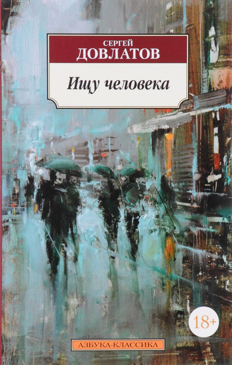 Сергей Довлатов Ищу человека сергей арно записки странствующего писателя