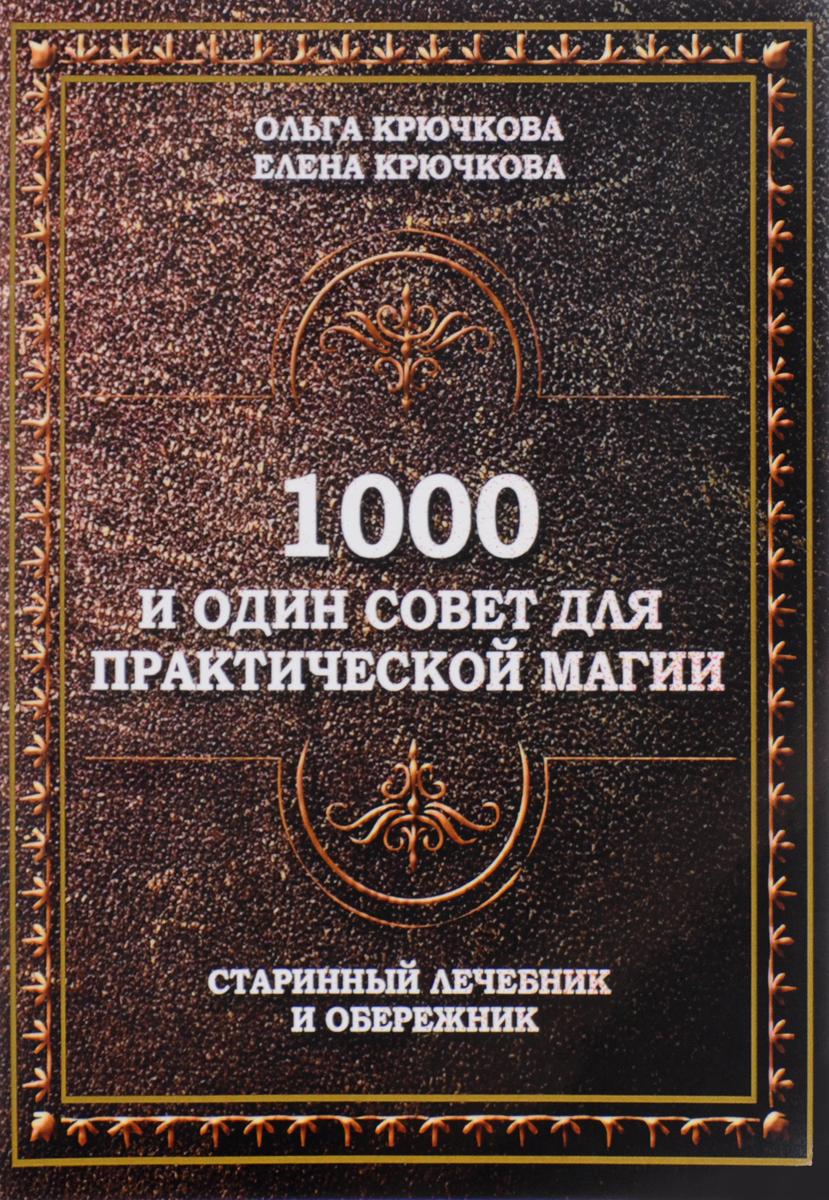 1000 и один совет для практической магии. Старинный лечебник и обережник. Ольга Крючкова, Елена Крючкова