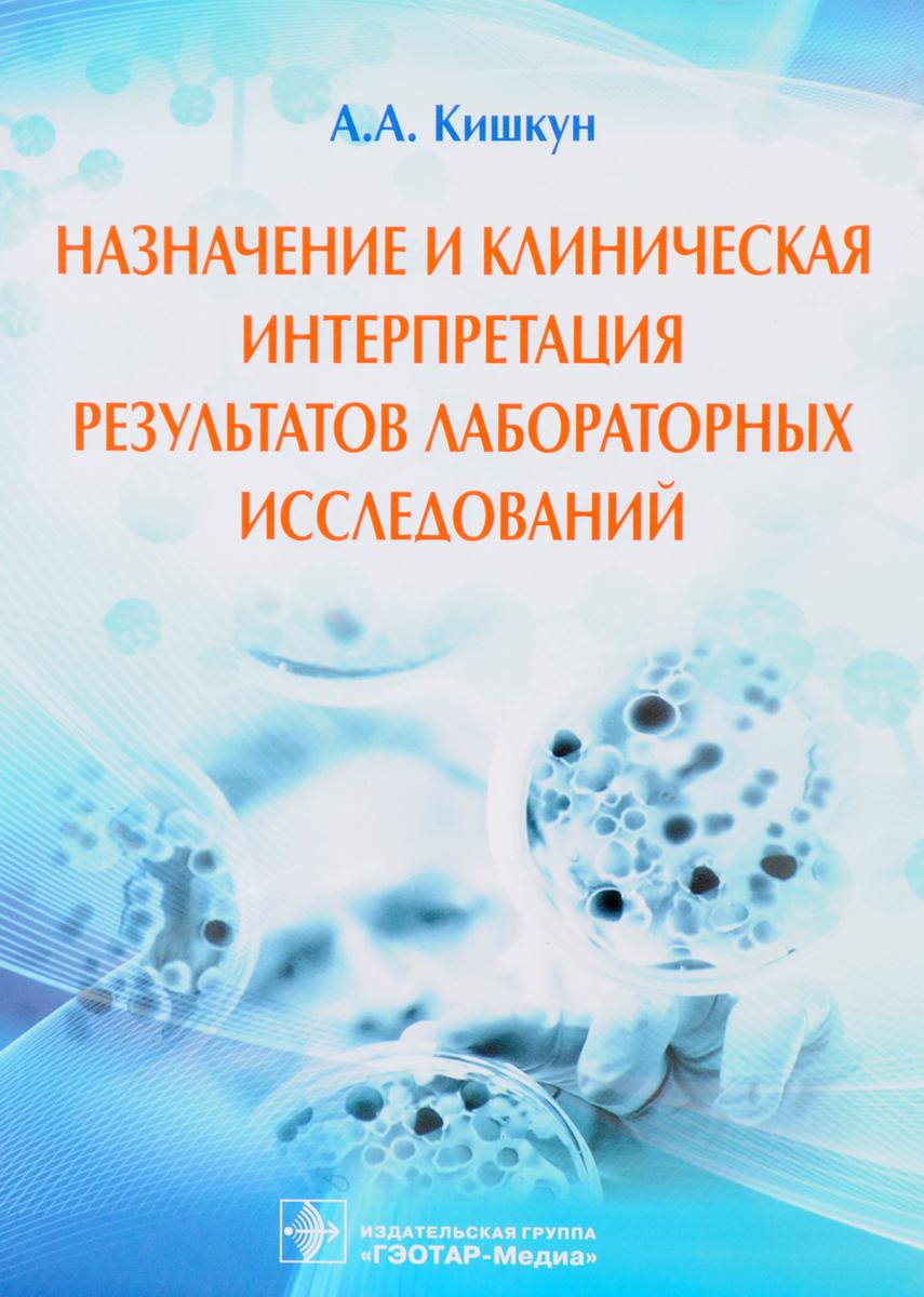 А. А. Кишкун Назначение и клиническая интерпретация результатов лабораторных исследований а а кишкун справочник заведующего клинико диагностической лабораторией