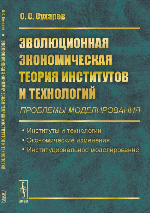 Эволюционная экономическая теория институтов и технологий. Проблемы моделирования. Институты и технологии. Экономические изменения. Институциональное моделирование