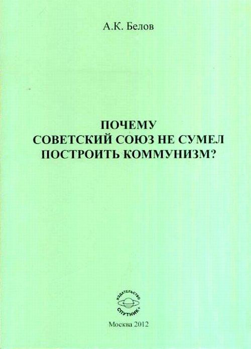 А. К. Белов Почему Советский Союз не сумел построить коммунизм? Философский анализ проблемы